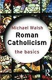 Walsh, Michael: Roman Catholicism: The Basics