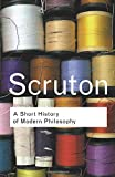 Scruton, Roger: A Short History of Modern Philosophy: From Descartes to Wittgenstein