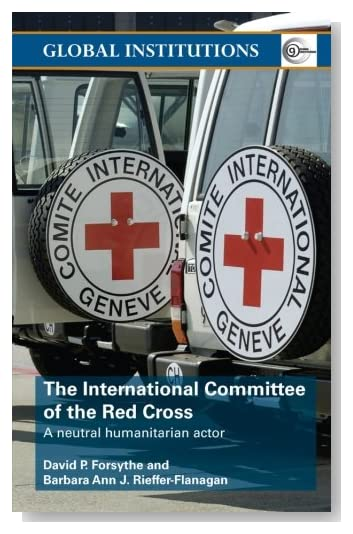 The International Committee of the Red Cross: A Neutral Humanitarian Actor (Global Institutions) [Paperback]