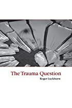 The Trauma Question by Roger Luckhurst