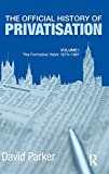 Parker, David: The Official History of Privatisation Vol. I: The formative years 1970-1987 (Government Official History Series)