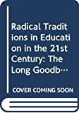 Jones, Ken: Radical Traditions in Education in the 21st Century: The Long Goodbye?