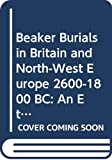 Garwood, Paul: Beaker Burials in Britain and North-West Europe 2600-1800 BC: An Ethnography of Death and Identity