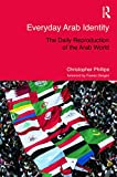 Phillips, Christopher: Everyday Arab Identity: The Daily Reproduction of the Arab World (Routledge Studies in Middle Eastern Politics)