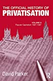 Parker, David: The Official History of Privatisation, Vol. II: Popular Capitalism, 1987-97 (Government Official History Series)