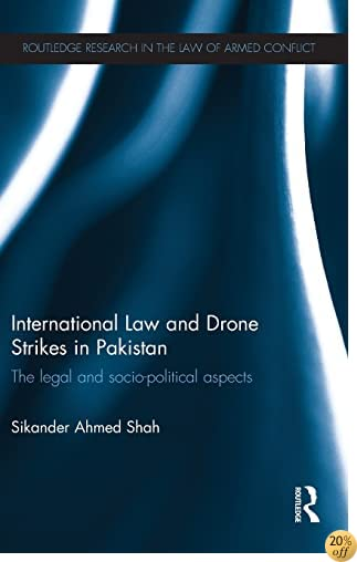 International Law and Drone Strikes in Pakistan: The Legal and Socio-political Aspects (Routledge Research in the Law of Armed Conflict)