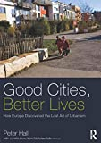 Hall, Peter: Good Cities, Better Lives: How Europe Discovered the Lost Art of Urbanism (Planning, History and Environment Series)