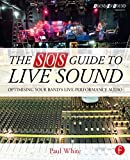 White, Paul: The SOS Guide to Live Sound: Optimizing Your Band's Live-Performance Audio (Sound On Sound Presents...)