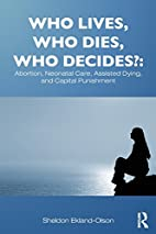 Who Lives, Who Dies, Who Decides?: Abortion,…