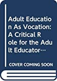 Collins, Michael: Adult Education as Vocation: A Critical Role for the Adult Educator (International Perspectives on Adult and Continuing Education Series)