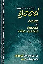 Daring to Be Good: Essays in Feminist…