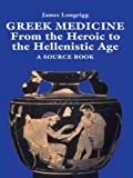 Longrigg, James: Greek Medicine: From the Heroic to the Hellenistic Age  A Source Book