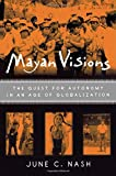 Nash, June C.: Mayan Visions: The Quest for Atonomy in an Age of Globalization