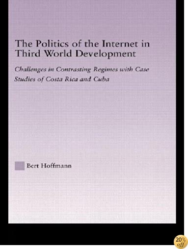 The Politics of the Internet in Third World Development: Challenges in Contrasting Regimes with Case Studies of Costa Rica and Cuba (Latin American Studies: Social Sciences and Law)