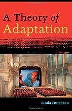 A Theory of Adaptation by Linda Hutcheon