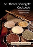 Williams, Sean: The Ethnomusicologists' Cookbook: Complete Meals from Around the World