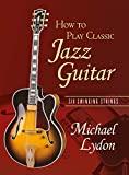 Lydon, Michael: How To Play Classic Jazz Guitar: Six Swinging Strings