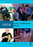 Williams, Sean: Focus: Irish Traditional Music (Focus on World Music Series)