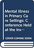 Shepherd, Michael: Mental Illness in Primary Care Settings: Conference Held at the Institute of Psychiatry, London, 17-18 July 1984