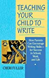 Fuller, Cheri: Teaching Your Child to Write : How Parents Can Encourage Writing Skills for Success in School, Work, and Life