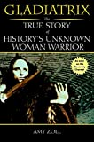 Zoll, Amy: Gladiatrix: The True Story of History's Unknown Woman Warrior