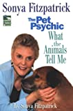 Fitzpatrick, Sonya: Sonya Fitzpatrick, the Pet Psychic: What the Animals Tell Me