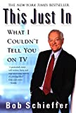 Schieffer, Bob: This Just in: What I Couldn't Tell You on TV