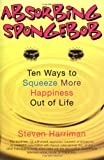 Harriman, Steven: Absorbing Sponge Bob: Ten Ways to Squeeze More Happiness Out of Life