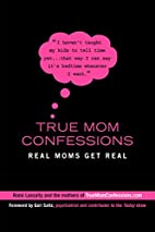 True Mom Confessions: Real Moms Get Real by…