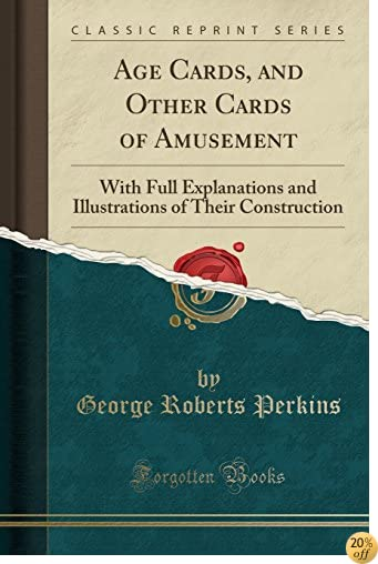 Age Cards, and Other Cards of Amusement: With Full Explanations and Illustrations of Their Construction (Classic Reprint)
