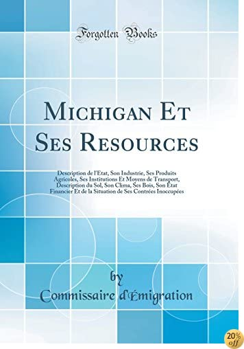 Michigan Et Ses Resources: Description de l'État, Son Industrie, Ses Produits Agricoles, Ses Institutions Et Moyens de Transport, Description Du Sol. de Ses Contrées Inoccupées (French Edition)