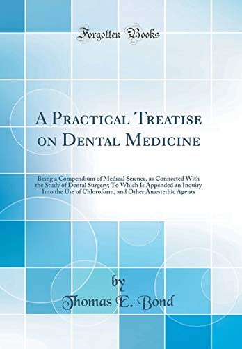 a-practical-treatise-on-dental-medicine-being-a-compendium-of-medical-science-as-connected-with-the-study-of-dental-surgery-to-which-is-appended-an-and-other-anstethic-agents-classic-reprint