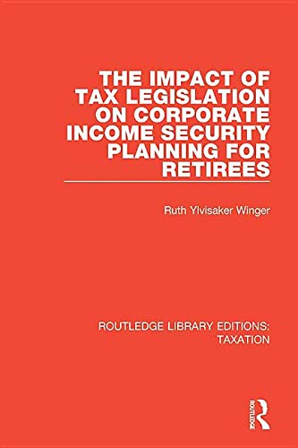 the-impact-of-tax-legislation-on-corporate-income-security-planning-for-retirees-routledge-library-editions-taxation