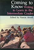 Atwell, Nancie: Coming to Know: Writing to Learn in the Intermediate Grades