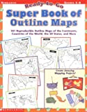 Scholastic: Ready-to-Go Super Book of Outline Maps: 101 Reproducible Outline Maps of the Continents, Countries of the World, the 50 States, and More