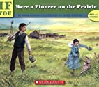 If You Were a Pioneer on the Prairie by Anne…