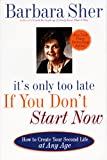 Sher, Barbara: It&#39;s Only Too Late If You Don&#39;t Start Now: How to Create Your Second Life at Any Age