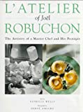 Wells, Patricia: L'Atelier of Joel Robuchon: The Artistry of a Master Chef and His Proteges
