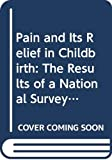 Chamberlain, Geoffrey: Pain and Its Relief in Childbirth: The Results of a National Survey Conducted by the National Birthday Trust