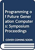 Nivat, M.: Programming of Future Generation Computers: Proceedings of the First Franco-Japanese Symposium on Programming of Future Generation Computers, Tokyo, Japan, 6-8 October 1986