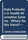 World Health Organization: Data Protection in Health Information Systems--Where Do We Stand: Proceedings of the IFIP-IMIA WG 4 Working Conference on Data Protection in Health Information Systems, Kiel F.R.G., September 7-10, 1982