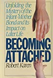 Karen, Robert: Becoming Attached : Unfolding the Mystery of the Infant-Mother Bond and Its Impact on Later Life