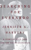 Harbury, Jennifer K.: Searching for Everardo: A Story of Love, War and the CIA in Guatemala