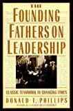 Donald T. Phillips: The Founding Fathers on Leadership: Classic Teamwork in Changing Times