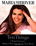 Shriver, Maria: Ten Things I Wish I&#39;d Known: Before I Went Out into the Real World