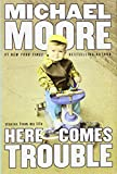 Moore, Michael: Here Comes Trouble: Stories from My Life