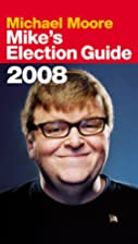 Mike's Election Guide 2008 by Michael Moore