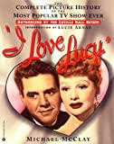 McClay, Michael: I Love Lucy: The Complete Picture History of the Most Popular TV Show Ever