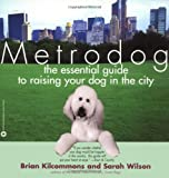 Kilcommons, Brian: Metrodog: The Essential Guide to Raising Your Dog in the City
