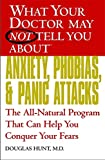 Hunt, Douglas: What Your Doctor May Not Tell You About  Anxiety, Phobias, and Panic Attacks: The All-Natural Program That Can Help You Conquer Your Fears
